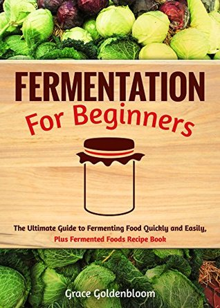 Fermentation For Beginners: The Ultimate Guide to Fermenting Foods Quickly and Easily, Plus Fermented Foods Recipe Book