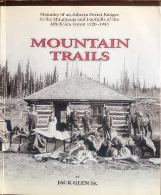Mountain Trails: Memoirs of an Alberta Forest Ranger in the Mountains and Foothills of the Athabasca Forest 1920-1945