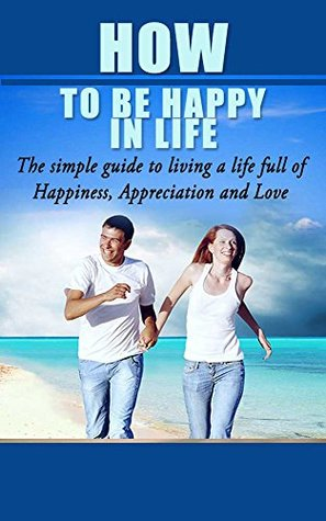 How To be Happy In Life The Simple Guide to Living a Life Full of Happiness, Appreciation and Love: Being happy alone, Happy in Life, How to be happy with yourself, Happiness