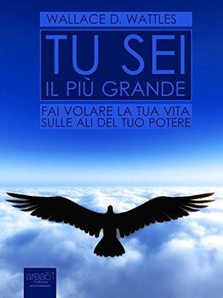 Tu sei il più grande: Fai volare la tua vita sulle ali del tuo potere