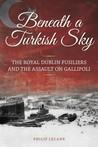 Beneath a Turkish Sky The Royal Dublin Fusiliers and the Assault on Gallipoli