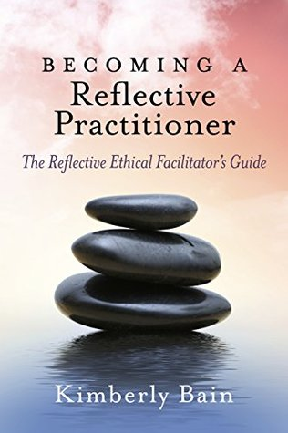 Becoming a Reflective Practitioner: The Reflective Ethical Facilitator's Guide