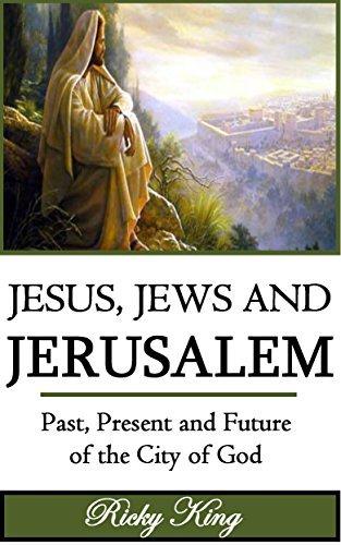 Jesus, Jews & Jerusalem: Past, Present and Future of the City of God