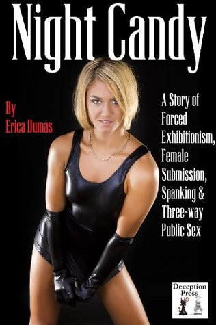 Night Candy: A Story of Forced Exhibitionism, Female Submission, Spanking and Three-way Public Sex by Erica Dumas