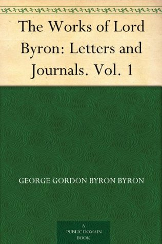 The Works of Lord Byron: Letters and Journals. Vol. 1