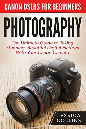 Photography: Canon DSLRs For Beginners – The Ultimate Guide to Taking Stunning, Beautiful Digital Pictures With Your Canon Camera (Digital Photography, Photography Books, DSLR Photography)