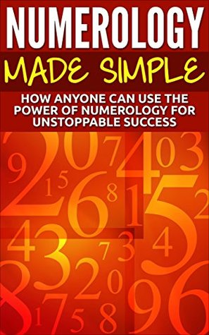 Numerology Made Simple: How Anyone Can Use The Power Of Numerology For Unstoppable Success