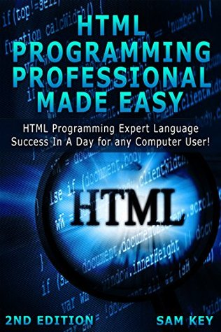 HTML Programming Professional Made Easy 2nd Edition: Expert HTML Programming Language Success in a Day for any Computer Users