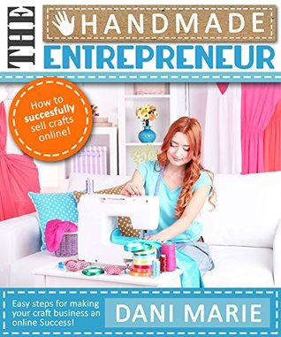 The Handmade Entrepreneur-How to Sell on Etsy, or Anywhere Else: Easy Steps for Building a Real Business Around Your Crafts