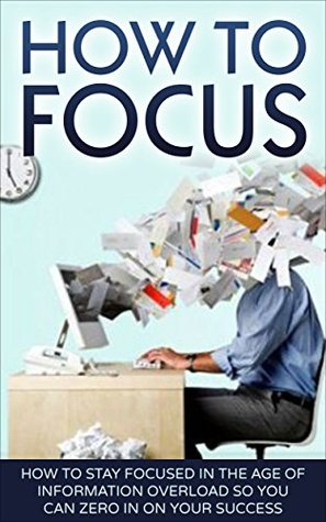 How To Focus: How To Stay Focused In The Age Of Information Overload So You Can Zero In On Your Success