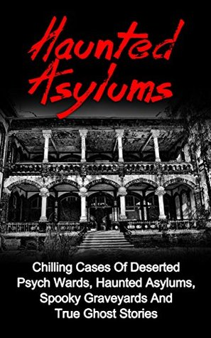 Haunted Asylums: Chilling Cases Of Deserted Psych Wards, Haunted Asylums, Spooky Graveyards And True Ghost Stories