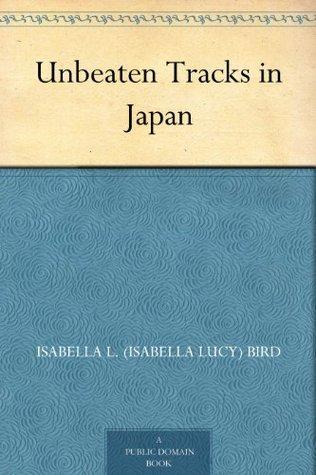Unbeaten Tracks in Japan by Isabella L. Bird