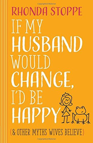 If My Husband Would Change, Id Be Happy: And Other Myths Wives Believe - Rhonda Stoppe