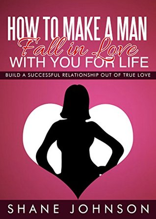 How To Make A Man Fall In Love With You For Life: Build A Successful Relationship Out Of True Love