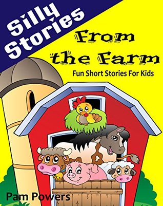 Silly Stories from the Farm: Fun Short Stories For Kids (Children's Book: Cute, Bedtime Stories for Beginning Readers Book 1)
