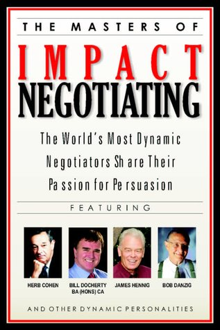 The Masters of Impact Negotiating : World's Most Dynamic Negotiators Share Their Passion for Persuasion