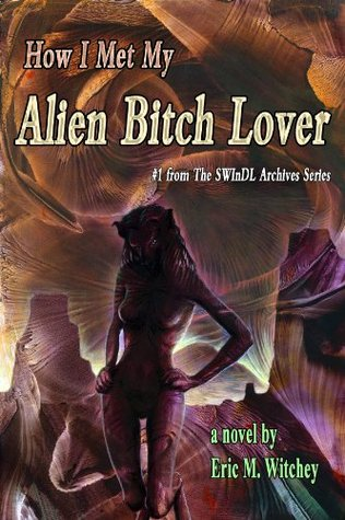 How I Met My Alien Bitch Lover: Book 1 from the Sunny World Inquisition News Daily Letter Archives (Sunny World Inquisition News Daily Letter Archives