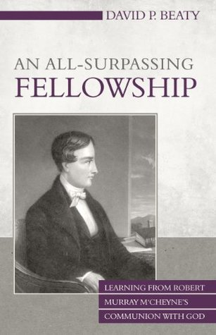 An All-Surpassing Fellowship: Learning from Robert Murray MCheynes Communion with God