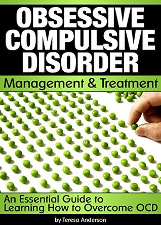 Obsessive Compulsive Disorder Management and Treatment: An Essential Guide to Learning How to Overcome OCD - ( Obsessive Compulsive Personality Disorder )