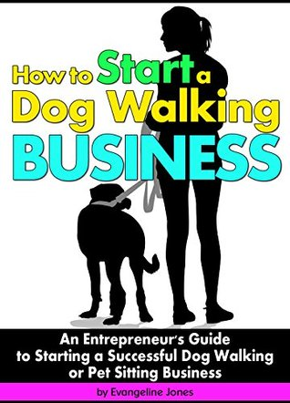 How to Start a Dog Walking Business: An Entrepreneur's Guide to Starting a Successful Dog Walking or Pet Sitting Business