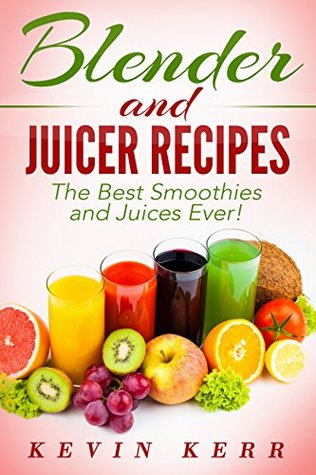 Blender and Juicer Recipes: The Best Smoothies and Juices Ever!