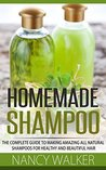 Homemade Shampoo: The Complete Guide To Making Amazing All Natural Shampoos For Healthy And Beautiful Hair – Includes 23 Organic Shampoo Recipes!