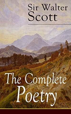 The Complete Poetry of Sir Walter Scott: The Minstrelsy of the Scottish Border, The Lady of the Lake, Translations and Imitations from German Ballads, ... Harold the Dauntless, The Wild Huntsman...