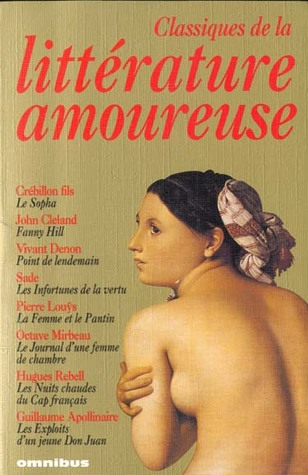 Classiques de la littérature amoureuse : Le Sopha ; Fanny Hill ; Point de lendemain ; Les Infortunes de la vertu ; La Femme et le Pantin ; Le Journal d'une femme de chambre ; Les Nuits chaudes du Cap français ; Les exploits d'un jeune Don Juan