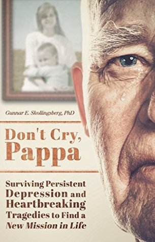 Don't Cry, Pappa: Surviving Persistent Depression and Heartbreaking Tragedies to Find a New Mission in Life