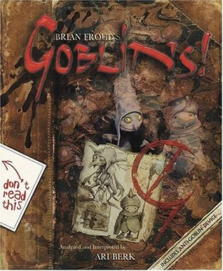 Goblins! A Survival Guide and Fiasco in Four Parts by Brian Froud