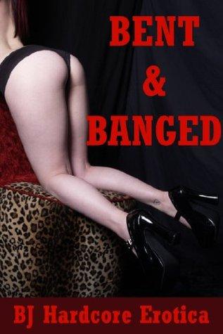 Bent and Banged: Five Explicit Erotica Stories