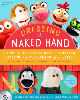 Dressing the Naked Hand: The World's Greatest Guide to Making, Staging, and Performing with Puppets