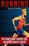 Running: The Ultimate Guide To Weight Loss, Health And Longevity For Life