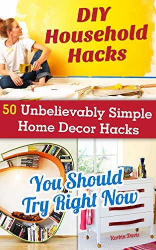 DIY Household Hacks: 50+ Unbelievably Simple Home Decor Hacks You Should Try Right Now: (Interior Decorating, Home Decorating, Decorating Books, Decorating ... for your home and everyday life Book 3)