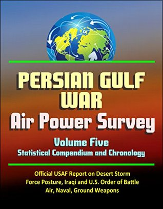 Persian Gulf War Air Power Survey, Volume Five - Statistical Compendium and Chronology - Official USAF Report on Desert Storm, Force Posture, Iraqi and ... Order of Battle, Air, Naval, Ground Weapons