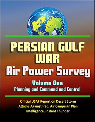 Persian Gulf War Air Power Survey, Volume One - Planning and Command and Control - Official USAF Report on Desert Storm, Attacks Against Iraq, Air Campaign Plan, Intelligence, Instant Thunder