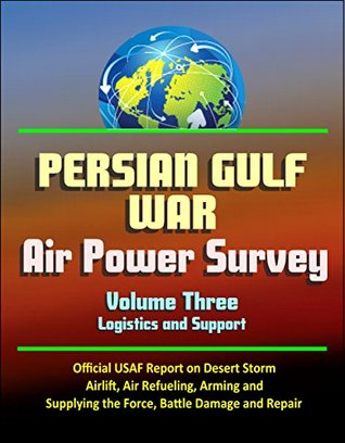 Persian Gulf War Air Power Survey, Volume Three - Logistics and Support - Official USAF Report on Desert Storm, Airlift, Air Refueling, Arming and Supplying the Force, Battle Damage and Repair