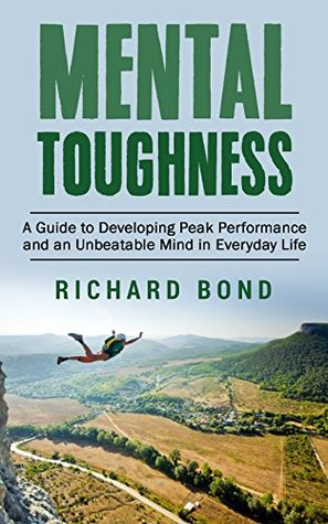 Mental Toughness: A Guide to Developing Peak Performance and an Unbeatable Mind in Everyday Life
