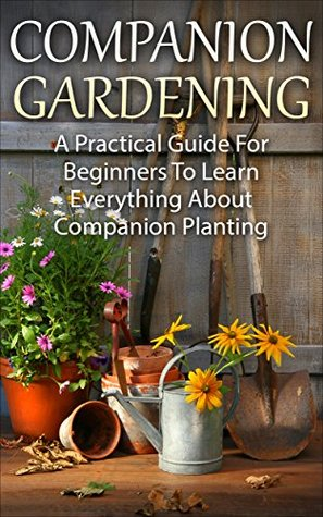 Companion Planting: Companion Gardening - A Practical Guide For Beginners To Learn Everything About Companion Planting