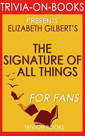 The Signature of All Things: A Novel by Elizabeth Gilbert (Trivia-On-Books)