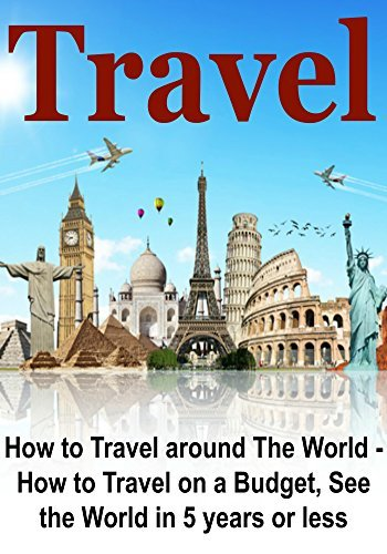Travel: How to Travel around The World - How to Travel on a Budget, See the World in 5 Years or Less:
