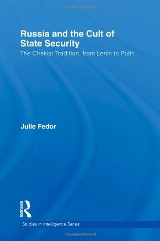 Russia and the Cult of State Security: The Chekist Tradition, from Lenin to Putin