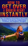 How To GET OVER A Broken Heart INSTANTLY: The ULTIMATE Solution to Your PAIN Related To Break Ups, Relationship Problems, And Negative Thoughts