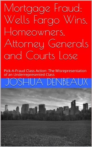 Mortgage Fraud: Wells Fargo Wins, Homeowners, Attorney Generals and Courts Lose: Pick-A-Fraud Class Action: The Misrepresentation of an Underrepresented Class