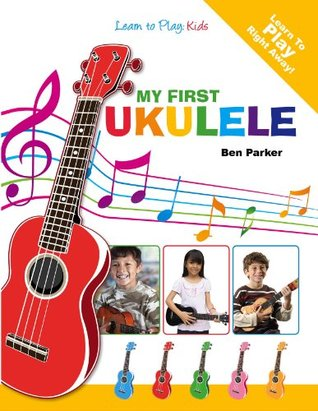 My First Ukulele For Kids: Learn To Play: Kids by Ben Parker