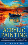 Acrylic Painting: The Ultimate Guide to Mastering Acrylic Painting for Beginners in 30 Minutes or Less! (Acrylic Painting - Painting - How to Paint - Acrylic Painting for Beginners - Acrylic Paint)