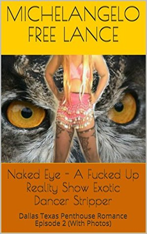 Naked Eye - A Fucked Up Reality Show Exotic Dancer Stripper: Dallas Texas Penthouse Romance Frog Prince Sleeping Beauty Not A Grimm Fairy Tale Episode ...