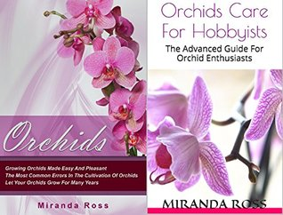 Orchids Care Bundle (Orchids + Orchids Care For Hobbyists): Growing Orchids Made Easy And Pleasant + The Advanced Guide For Orchid Enthusiasts (Orchids, House Plants, Gardening In Pots Book 3)