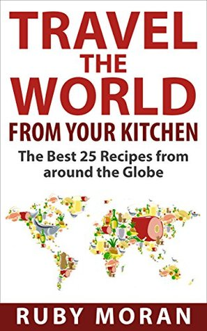Travel the World from Your Kitchen: The Best 25 Recipes from around the Globe