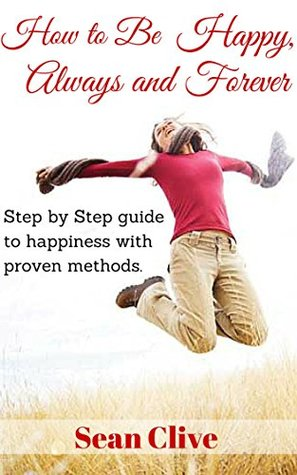 How to be happy, always and forever: Step by step guide to happiness with proven methods
